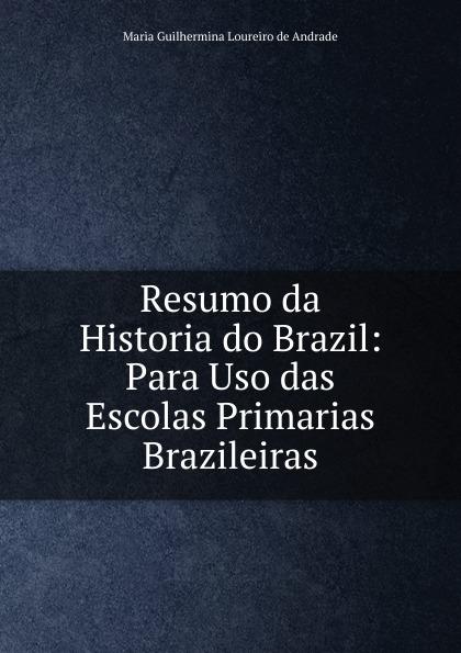 Maria Guilhermina Loureiro de Andrade Resumo da Historia do Brazil: Para Uso das Escolas Primarias Brazileiras salvador henriique d albuquerque resumo da historia do brasil