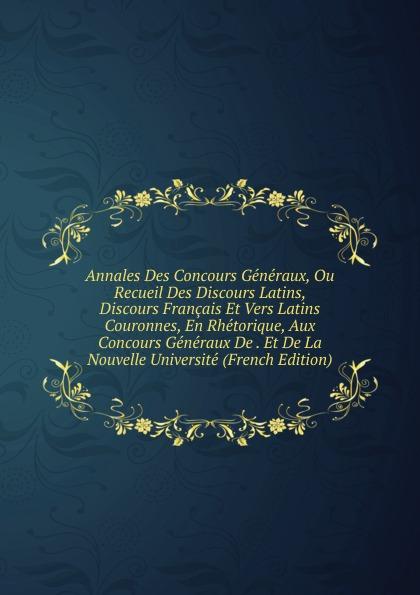 Annales Des Concours Generaux, Ou Recueil Discours Latins, Francais Et Vers Latins Couronnes, En Rhetorique, Aux Generaux De . La Nouvelle Universite (French Edition)