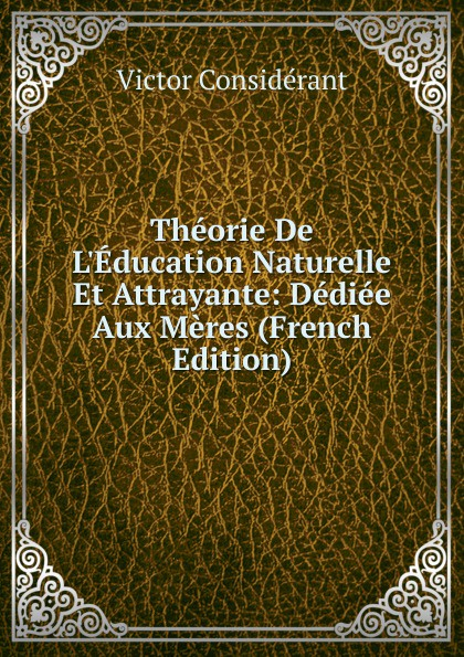 Victor Considerant Theorie De L.Education Naturelle Et Attrayante: Dediee Aux Meres (French Edition) triinu meres kuningate tagasitulek