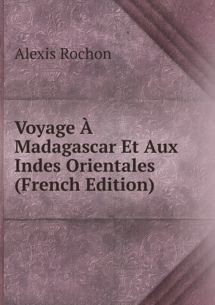 Alexis Rochon Voyage A Madagascar Et Aux Indes Orientales (French Edition) b f de lacombe voyage a madagascar et aux iles comores