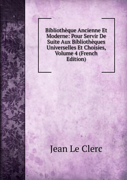 Фото - Jean le Clerc Bibliotheque Ancienne Et Moderne: Pour Servir De Suite Aux Bibliotheques Universelles Et Choisies, Volume 4 (French Edition) jean paul gaultier le male