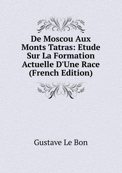 Gustave le Bon De Moscou Aux Monts Tatras: Etude Sur La Formation Actuelle D.Une Race (French Edition) gustave le bon la vie