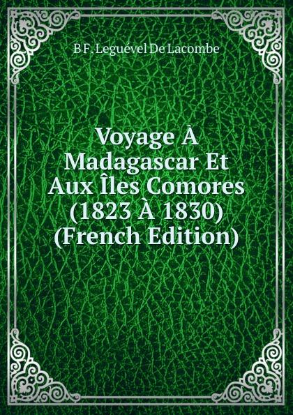 B.F. Leguével de Lacombe Voyage A Madagascar Et Aux Iles Comores (1823 A 1830) (French Edition) b f de lacombe voyage a madagascar et aux iles comores