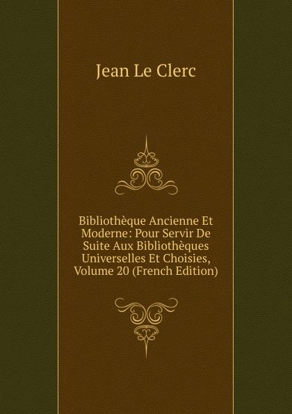 Фото - Jean le Clerc Bibliotheque Ancienne Et Moderne: Pour Servir De Suite Aux Bibliotheques Universelles Et Choisies, Volume 20 (French Edition) jean paul gaultier le male