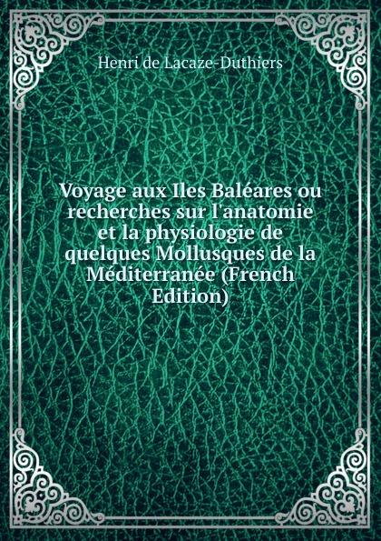 Henri de Lacaze-Duthiers Voyage aux Iles Baleares ou recherches sur l.anatomie et la physiologie de quelques Mollusques de la Mediterranee (French Edition) b f de lacombe voyage a madagascar et aux iles comores