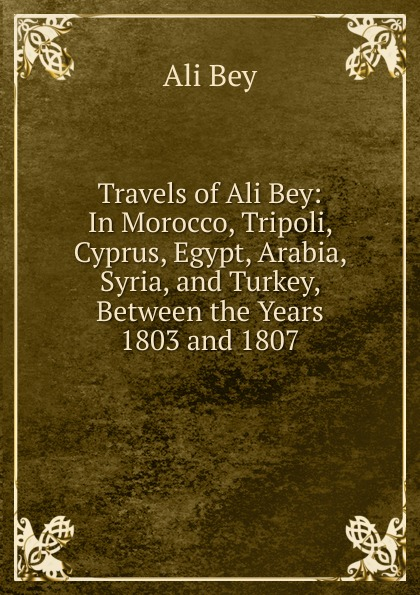 Ali Bey Travels of Ali Bey: In Morocco, Tripoli, Cyprus, Egypt, Arabia, Syria, and Turkey, Between the Years 1803 and 1807 ali bey viaggi di ali bey el abbassi in africa ed in asia v 1