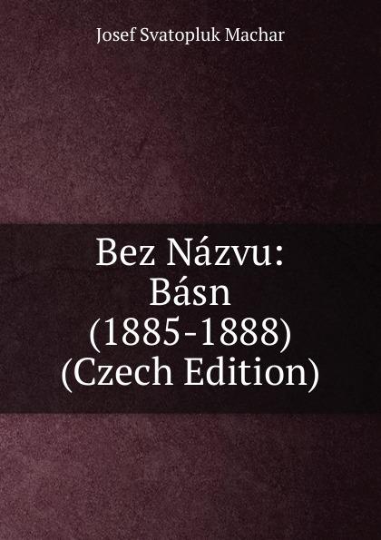 Josef Svatopluk Machar Bez Nazvu: Basn (1885-1888) (Czech Edition) václav olc prvosenky basn czech edition