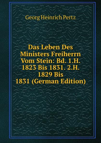 Georg Heinrich Pertz Das Leben Des Ministers Freiherrn Vom Stein: Bd. 1.H. 1823 Bis 1831. 2.H. 1829 Bis 1831 (German Edition) georg heinrich pertz das leben des ministers freiherrn vom stein bd 1 h 1823 bis 1831 2 h 1829 bis 1831 german edition