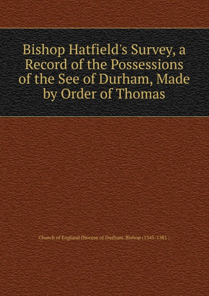 Church of England Diocese of Durham. Bishop (1345-1381 : Bishop Hatfield.s Survey, a Record of the Possessions of the See of Durham, Made by Order of Thomas church of england diocese of durham bishop 1345 1381 bishop hatfield s survey a record of the possessions of the see of durham made by order of thomas
