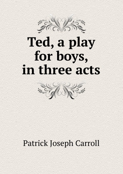 Patrick Joseph Carroll Ted, a play for boys, in three acts e a bennett milestones a play in three acts