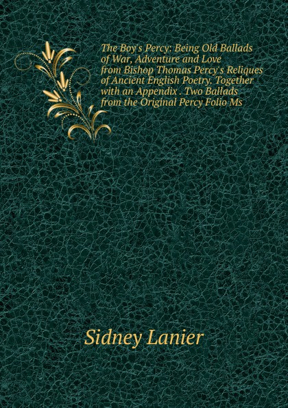 Sidney Lanier The Boy.s Percy: Being Old Ballads of War, Adventure and Love from Bishop Thomas Percy.s Reliques of Ancient English Poetry. Together with an Appendix . Two Ballads from the Original Percy Folio Ms.
