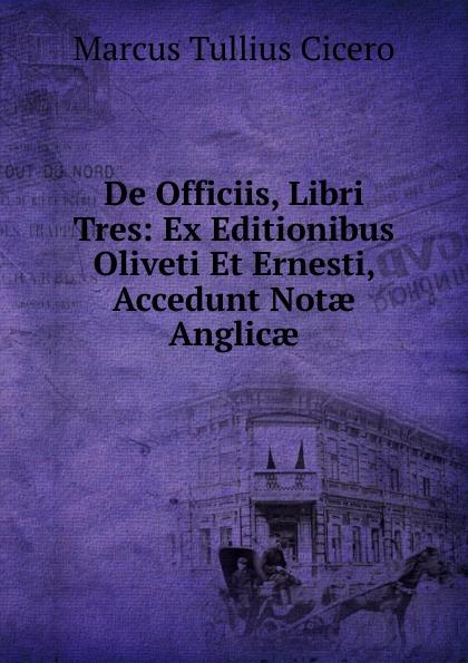 Marcus Tullius Cicero De Officiis, Libri Tres: Ex Editionibus Oliveti Et Ernesti, Accedunt Notae Anglicae marcus tullius cicero de officiis