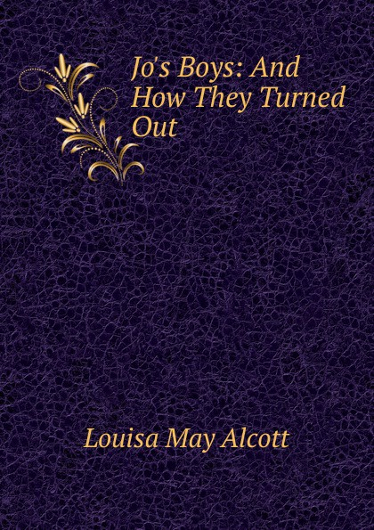 Alcott Louisa May Jo.s Boys: And How They Turned Out alcott louisa may jo s boys and how they turned out microform a sequel to little men