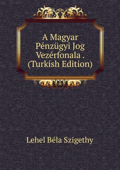 Lehel Béla Szigethy A Magyar Penzugyi Jog Vezerfonala . (Turkish Edition) béla balkay magyar banya jog a teljes joganyag