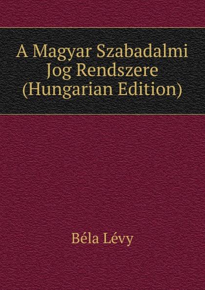 Béla Lévy A Magyar Szabadalmi Jog Rendszere (Hungarian Edition) béla balkay magyar banya jog a teljes joganyag