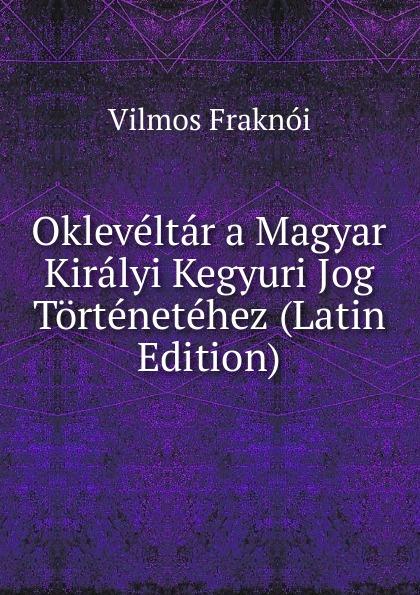 Vilmos Fraknoi Okleveltar a Magyar Kiralyi Kegyuri Jog Tortenetehez (Latin Edition) béla balkay magyar banya jog a teljes joganyag