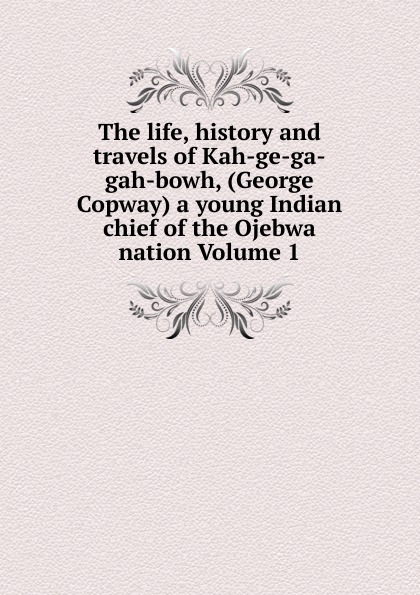 The life, history and travels of Kah-ge-ga-gah-bowh, (George Copway) a young Indian chief of the Ojebwa nation Volume 1 recollections of a forest life or the life and travels of kah ge ga gah bowh or george copway chief of the ojibway nation