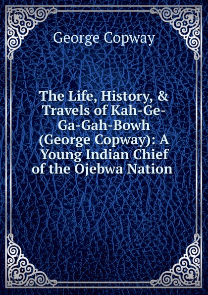 George Copway The Life, History, . Travels of Kah-Ge-Ga-Gah-Bowh (George Copway): A Young Indian Chief of the Ojebwa Nation . recollections of a forest life or the life and travels of kah ge ga gah bowh or george copway chief of the ojibway nation