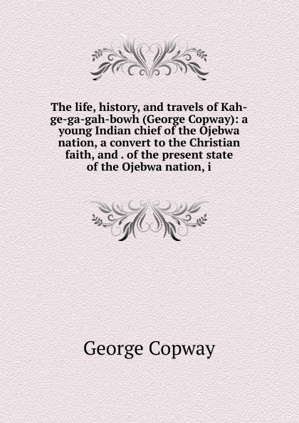 George Copway The life, history, and travels of Kah-ge-ga-gah-bowh (George Copway): a young Indian chief of the Ojebwa nation, a convert to the Christian faith, and . of the present state of the Ojebwa nation, i recollections of a forest life or the life and travels of kah ge ga gah bowh or george copway chief of the ojibway nation