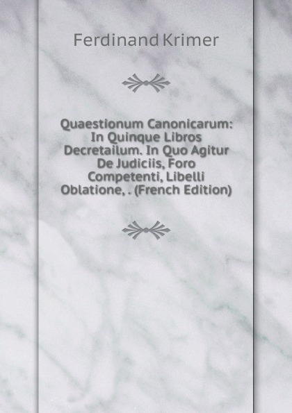 Ferdinand Krimer Quaestionum Canonicarum: In Quinque Libros Decretailum. In Quo Agitur De Judiciis, Foro Competenti, Libelli Oblatione, . (French Edition) цены
