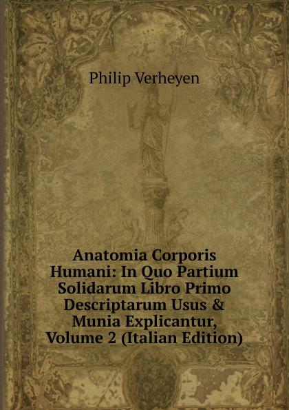 Philip Verheyen Anatomia Corporis Humani: In Quo Partium Solidarum Libro Primo Descriptarum Usus . Munia Explicantur, Volume 2 (Italian Edition) c stefano de dissectione partium corporis humani