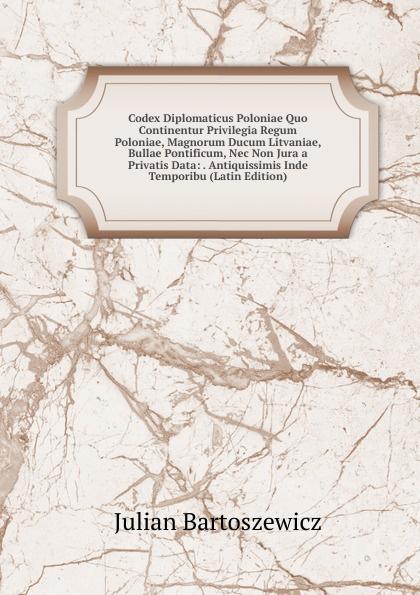Julian Bartoszewicz Codex Diplomaticus Poloniae Quo Continentur Privilegia Regum Poloniae, Magnorum Ducum Litvaniae, Bullae Pontificum, Nec Non Jura a Privatis Data: . Antiquissimis Inde Temporibu (Latin Edition)