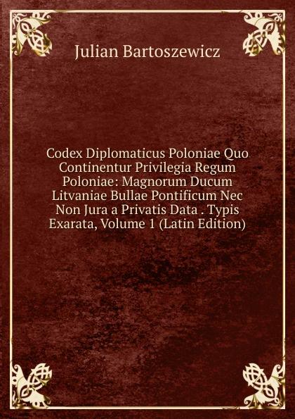 Julian Bartoszewicz Codex Diplomaticus Poloniae Quo Continentur Privilegia Regum Poloniae: Magnorum Ducum Litvaniae Bullae Pontificum Nec Non Jura a Privatis Data . Typis Exarata, Volume 1 (Latin Edition)