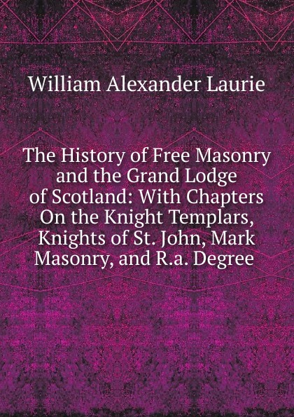 William Alexander Laurie The History of Free Masonry and the Grand Lodge of Scotland: With Chapters On the Knight Templars, Knights of St. John, Mark Masonry, and R.a. Degree . цена и фото