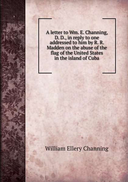 A letter to Wm.  E.  Channing, D.  D. , in reply to one addressed to him by R.  R.  Madden on the abuse of the flag of the United States in the island of Cuba Эта книга — репринт оригинального издания, созданный на основе...