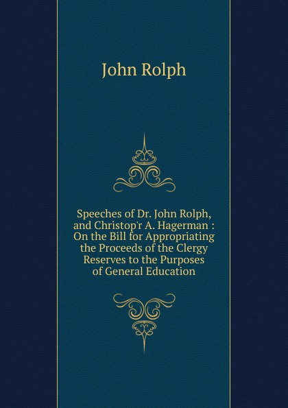 Speeches of Dr.  John Rolph, and Christop. r A.  Hagerman :  On the Bill for Appropriating the Proceeds of the Clergy Reserves to the Purposes of General Education Редкие, забытые и малоизвестные книги, изданные с петровских времен...