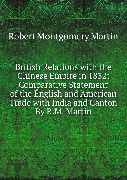 Robert Montgomery Martin British Relations with the Chinese Empire in 1832: Comparative Statement of the English and American Trade with India and Canton By R.M. Martin martin hurlimann india