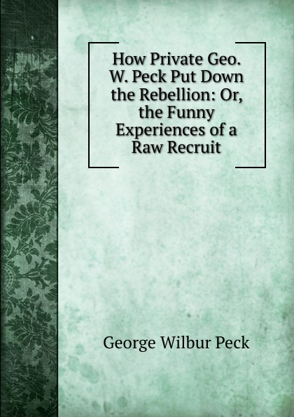 George Wilbur Peck How Private Geo. W. Peck Put Down the Rebellion: Or, the Funny Experiences of a Raw Recruit цена