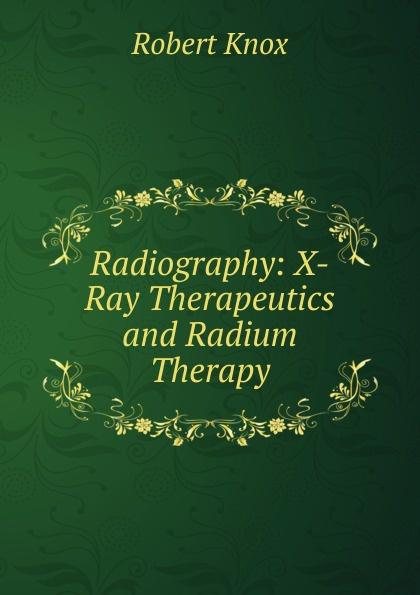 купить Robert Knox Radiography: X-Ray Therapeutics and Radium Therapy по цене 1054 рублей