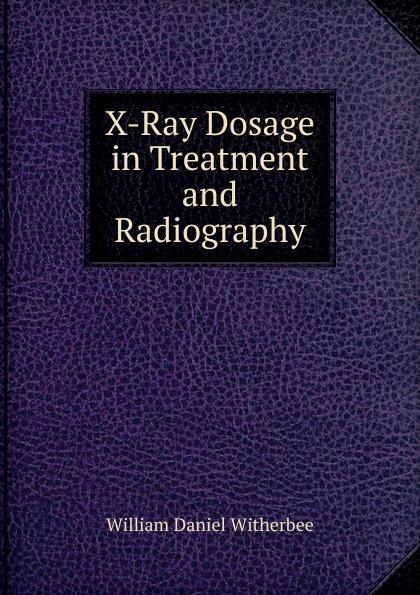 купить William Daniel Witherbee X-Ray Dosage in Treatment and Radiography по цене 745 рублей