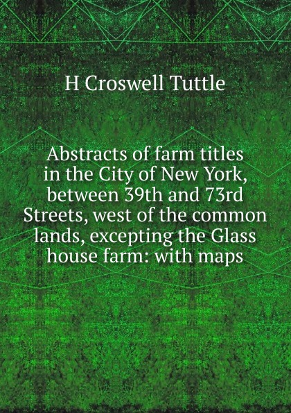 H Croswell Tuttle Abstracts of farm titles in the City New York, between 39th and 73rd Streets, west common lands, excepting Glass house farm: with maps