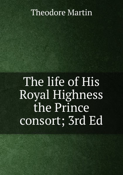 Theodore Martin The life of His Royal Highness the Prince consort; 3rd Ed. theodore martin the life of his royal highness the prince consort