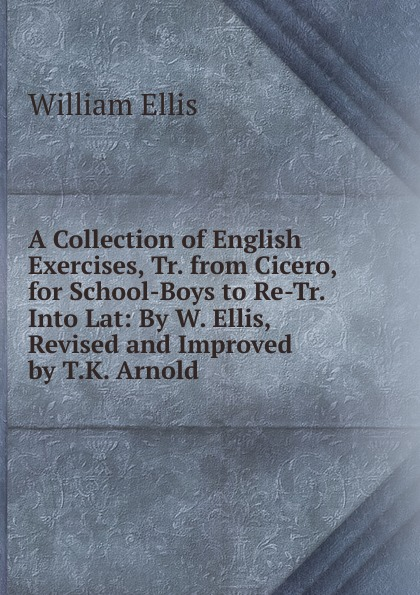 A Collection of English Exercises, Tr. from Cicero, for School-Boys to Re-Tr. Into Lat: By W. Ellis, Revised and Improved by T.K. Arnold