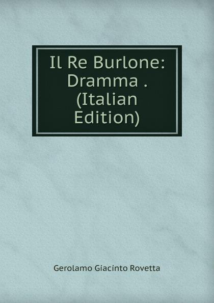 Gerolamo Giacinto Rovetta Il Re Burlone: Dramma . (Italian Edition) gerolamo rovetta casta diva