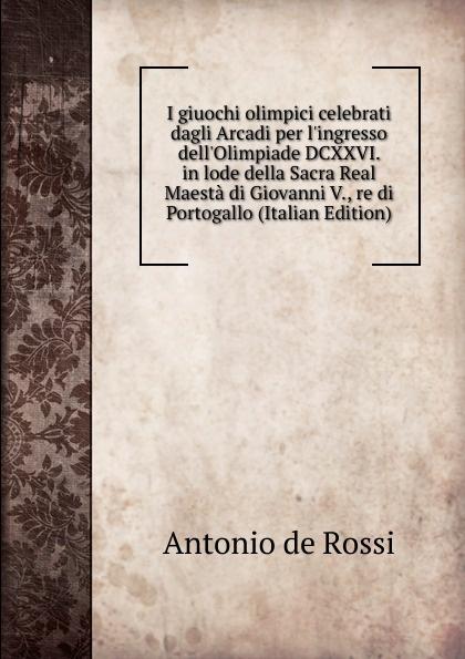 Antonio de Rossi I giuochi olimpici celebrati dagli Arcadi per l.ingresso dell.Olimpiade DCXXVI. in lode della Sacra Real Maesta di Giovanni V., re di Portogallo (Italian Edition) portogallo