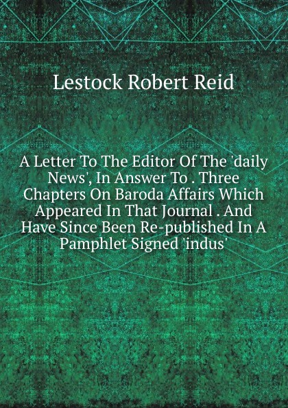 A Letter To The Editor Of The . daily News. , In Answer To .  Three Chapters On Baroda Affairs Which Appeared In That Journal .  And Have Since Been Re-published In A Pamphlet Signed . indus. .  Редкие, забытые и малоизвестные книги, изданные с петровских времен...