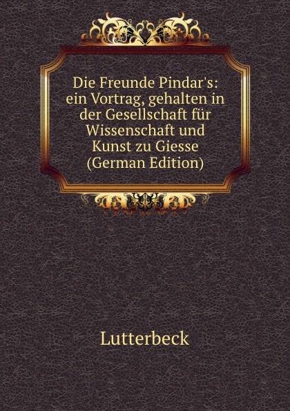 Die Freunde Pindar. s:  ein Vortrag, gehalten in der Gesellschaft fur Wissenschaft und Kunst zu Giesse (German Edition) Редкие, забытые и малоизвестные книги, изданные с петровских времен...