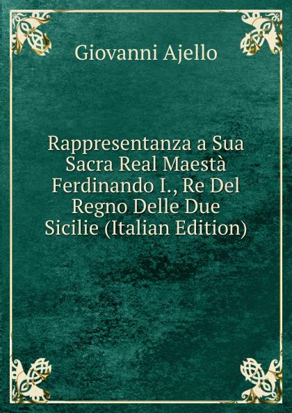 Rappresentanza a Sua Sacra Real Maesta Ferdinando I. , Re Del Regno Delle Due Sicilie (Italian Edition) Редкие, забытые и малоизвестные книги, изданные с петровских времен...