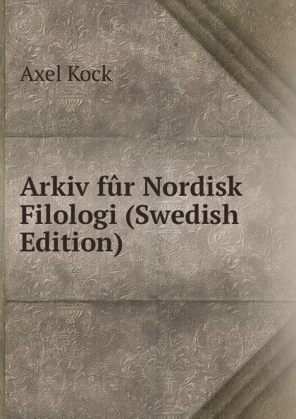 Axel Kock Arkiv fur Nordisk Filologi (Swedish Edition) kock axel uppsatser