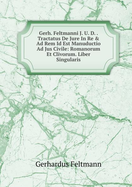 Gerh. Feltmanni J. U. D. . Tractatus De Jure In Re . Ad Rem Id Est Manuductio Ad Jus Civile: Romanorum Et Clivorum. Liber Singularis