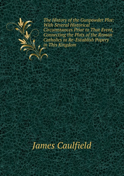 цена James Caulfield The History of the Gunpowder Plot: With Several Historical Circumstances Prior to That Event, Connecting the Plots of the Roman Catholics to Re-Establish Popery in This Kingdom в интернет-магазинах