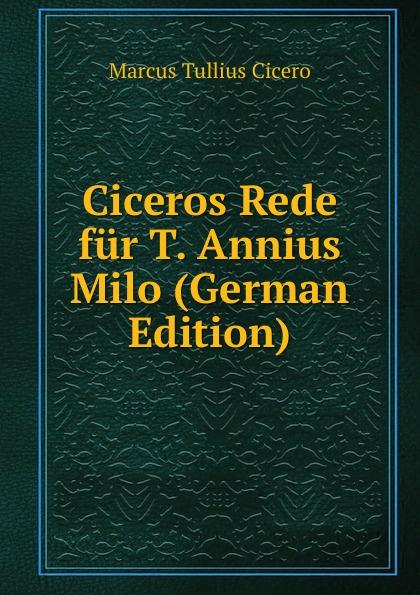 Marcus Tullius Cicero Ciceros Rede fur T. Annius Milo (German Edition) marcus tullius cicero ciceros erste und zweite philippische rede latin edition