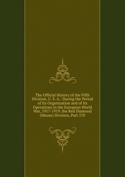 Фото - The Official History of the Fifth Division, U. S. A.: During the Period of Its Organization and of Its Operations in the European World War, 1917-1919. the Red Diamond (Meuse) Division, Part 570 history of the 89th division u s a from its organization in 1917 through its operations in the world war the occupation of germany and until demobilization in 1919
