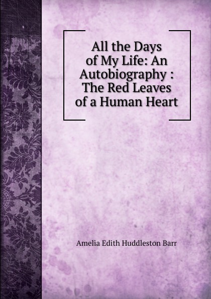 Amelia Edith Huddleston Barr All the Days of My Life: An Autobiography : The Red Leaves of a Human Heart barr amelia e all the days of my life an autobiography page 5 page 10 page 8