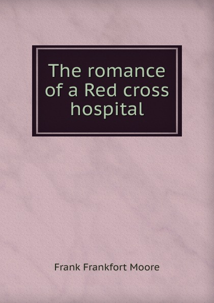 Moore Frank Frankfort The romance of a Red cross hospital moore frank frankfort a garden of peace a medley in quietude