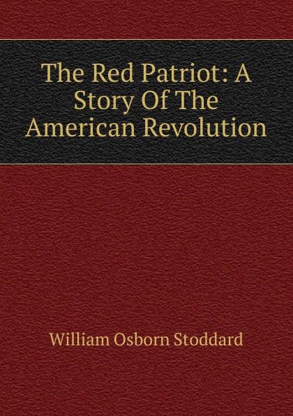 William Osborn Stoddard The Red Patriot: A Story Of The American Revolution stoddard william osborn ulric the jarl a story of the penitent thief